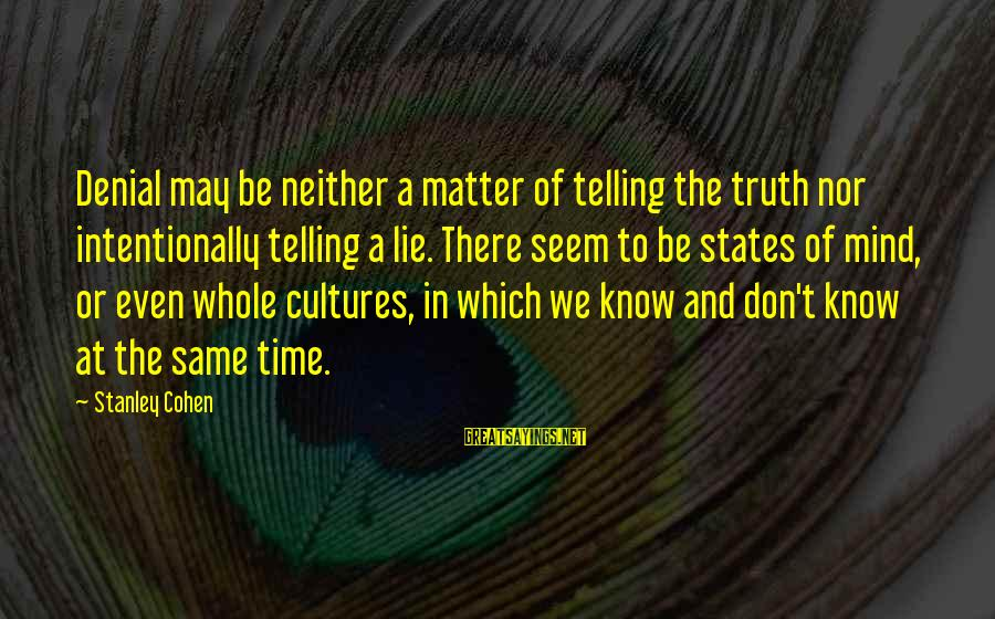 Denial Of The Truth Sayings By Stanley Cohen: Denial may be neither a matter of telling the truth nor intentionally telling a lie.