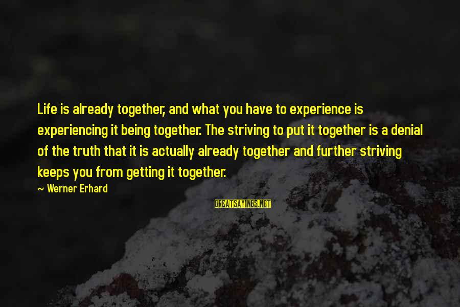 Denial Of The Truth Sayings By Werner Erhard: Life is already together, and what you have to experience is experiencing it being together.