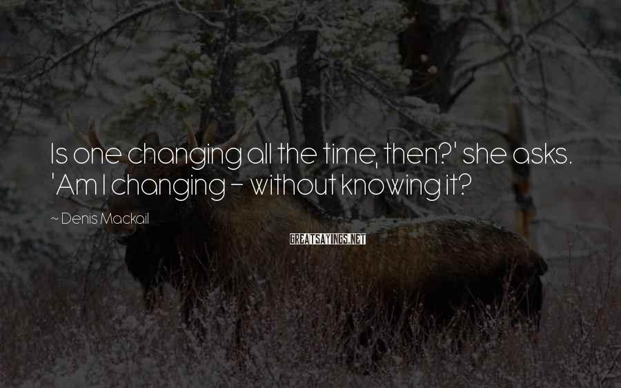 Denis Mackail Sayings: Is one changing all the time, then?' she asks. 'Am I changing - without knowing