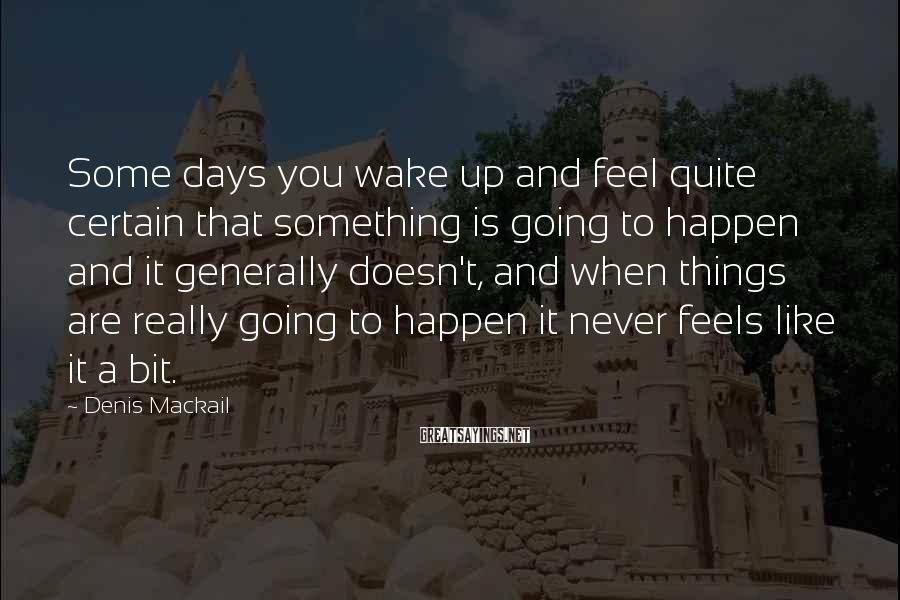Denis Mackail Sayings: Some days you wake up and feel quite certain that something is going to happen