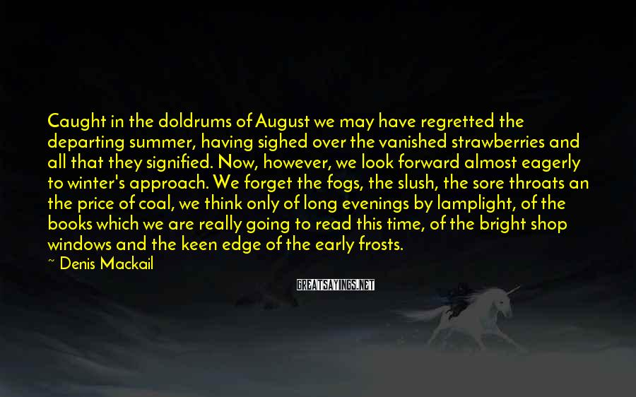 Denis Mackail Sayings: Caught in the doldrums of August we may have regretted the departing summer, having sighed