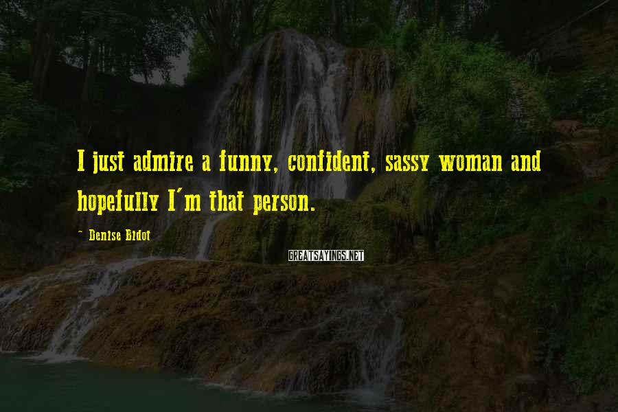 Denise Bidot Sayings: I just admire a funny, confident, sassy woman and hopefully I'm that person.