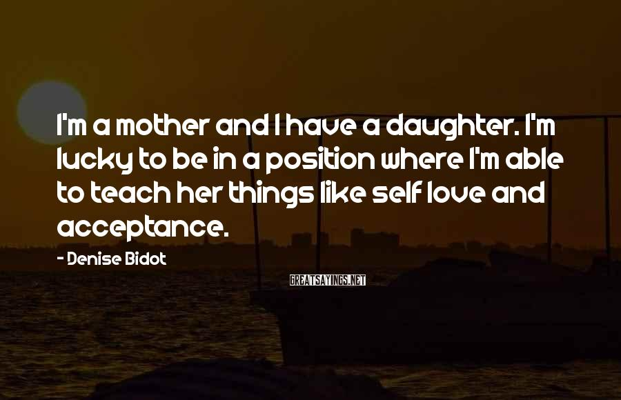 Denise Bidot Sayings: I'm a mother and I have a daughter. I'm lucky to be in a position
