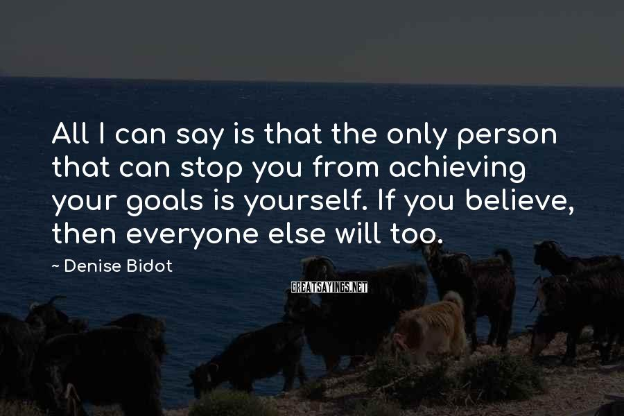 Denise Bidot Sayings: All I can say is that the only person that can stop you from achieving