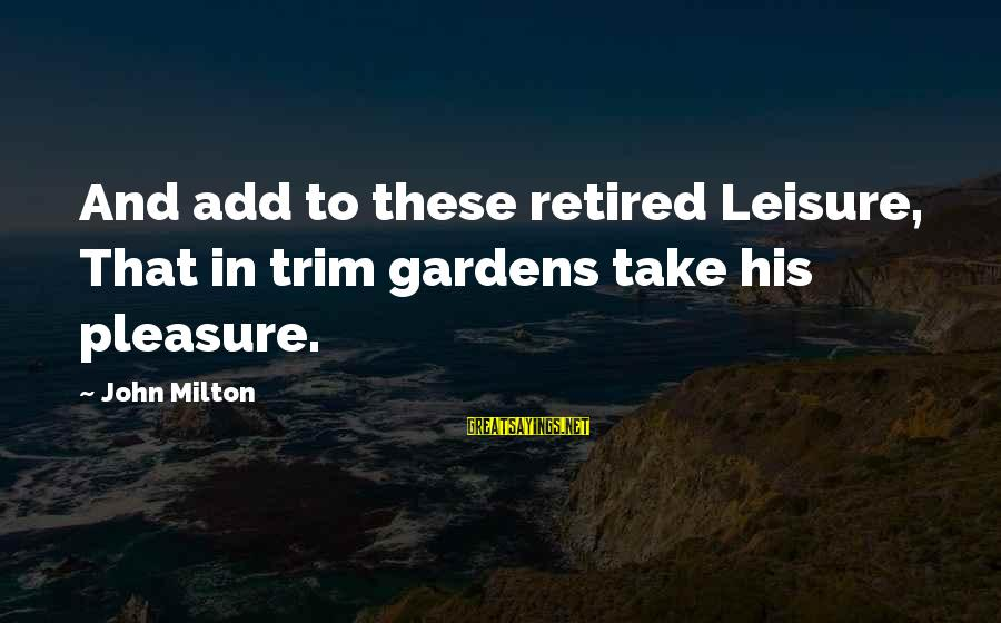 Denise Scrubs Sayings By John Milton: And add to these retired Leisure, That in trim gardens take his pleasure.