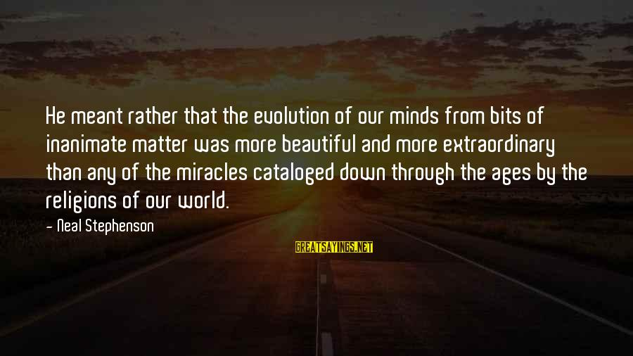 Denise Scrubs Sayings By Neal Stephenson: He meant rather that the evolution of our minds from bits of inanimate matter was