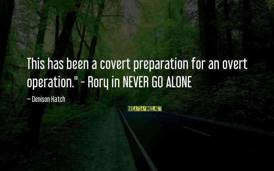 """Denison Sayings By Denison Hatch: This has been a covert preparation for an overt operation."""" - Rory in NEVER GO"""