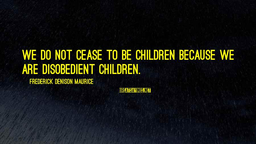 Denison Sayings By Frederick Denison Maurice: We do not cease to be children because we are disobedient children.