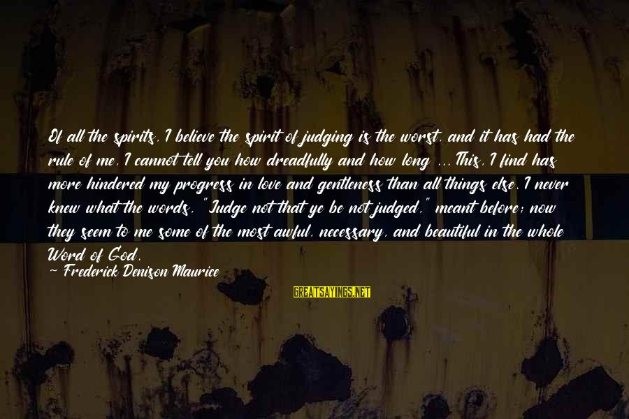 Denison Sayings By Frederick Denison Maurice: Of all the spirits, I believe the spirit of judging is the worst, and it
