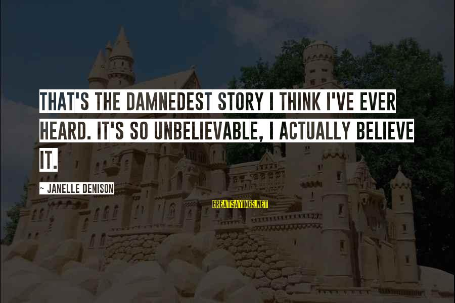 Denison Sayings By Janelle Denison: That's the damnedest story I think I've ever heard. It's so unbelievable, I actually believe