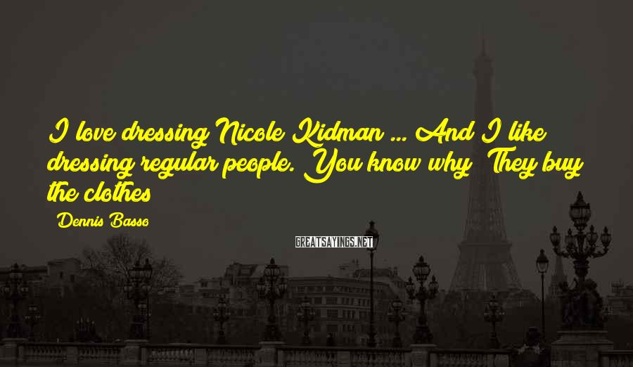 Dennis Basso Sayings: I love dressing Nicole Kidman ... And I like dressing regular people. You know why?