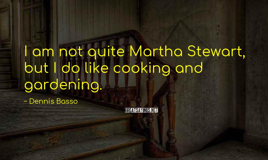 Dennis Basso Sayings: I am not quite Martha Stewart, but I do like cooking and gardening.