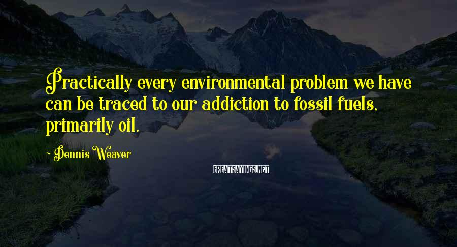 Dennis Weaver Sayings: Practically every environmental problem we have can be traced to our addiction to fossil fuels,