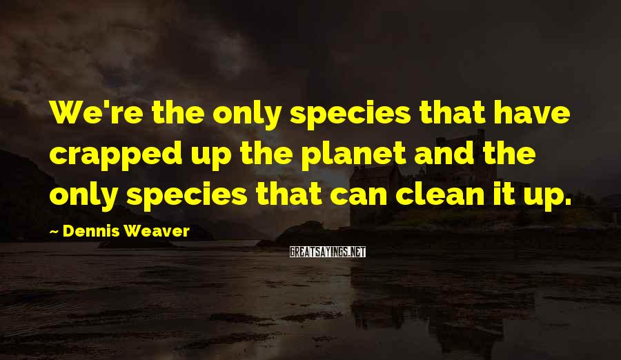 Dennis Weaver Sayings: We're the only species that have crapped up the planet and the only species that