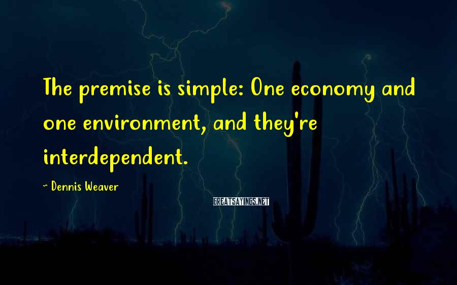 Dennis Weaver Sayings: The premise is simple: One economy and one environment, and they're interdependent.