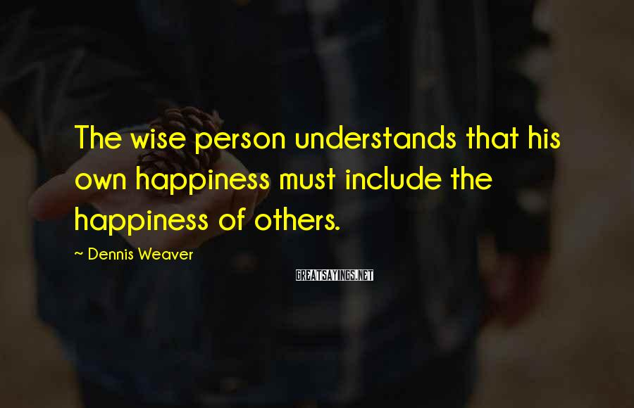 Dennis Weaver Sayings: The wise person understands that his own happiness must include the happiness of others.
