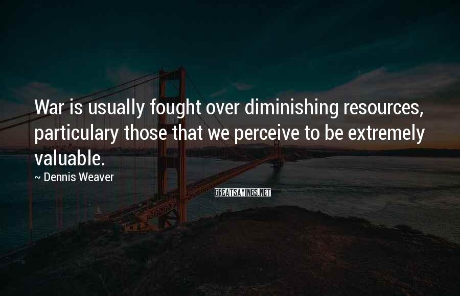 Dennis Weaver Sayings: War is usually fought over diminishing resources, particulary those that we perceive to be extremely