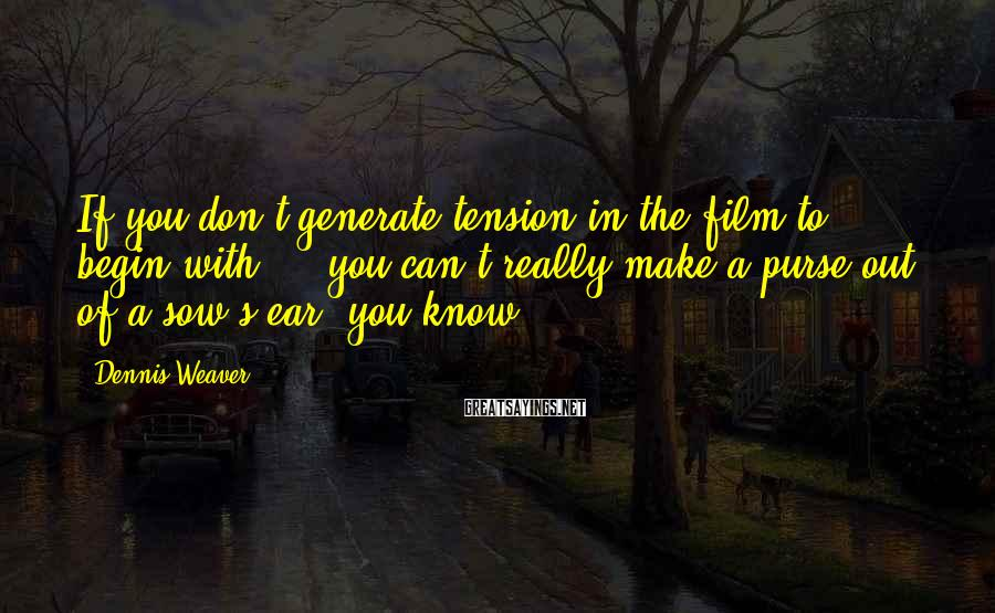 Dennis Weaver Sayings: If you don't generate tension in the film to begin with ... you can't really