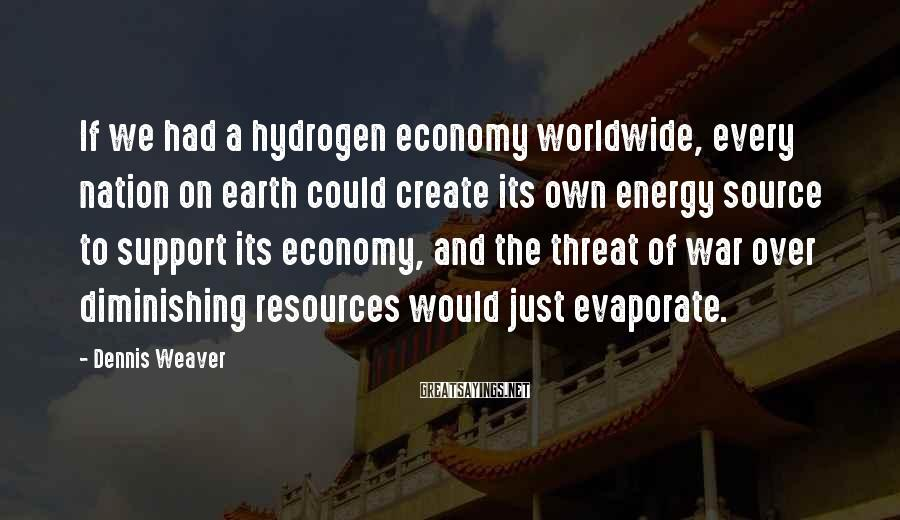 Dennis Weaver Sayings: If we had a hydrogen economy worldwide, every nation on earth could create its own