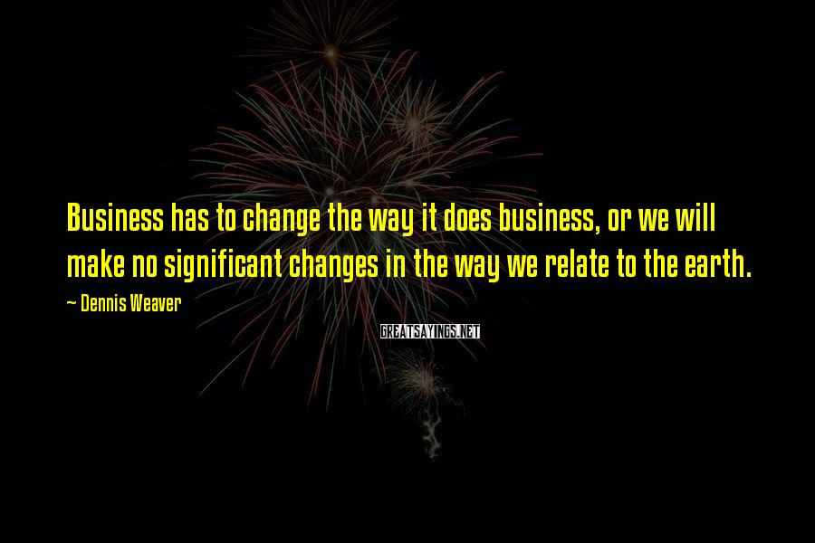 Dennis Weaver Sayings: Business has to change the way it does business, or we will make no significant