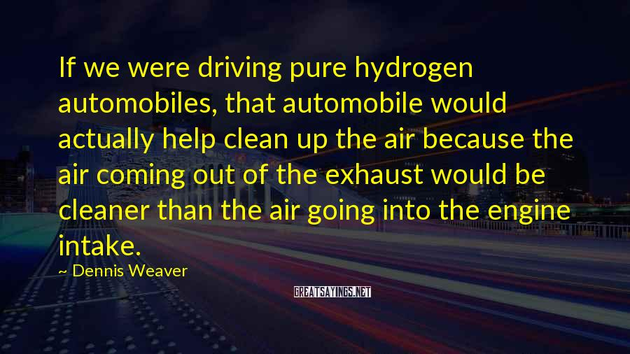 Dennis Weaver Sayings: If we were driving pure hydrogen automobiles, that automobile would actually help clean up the