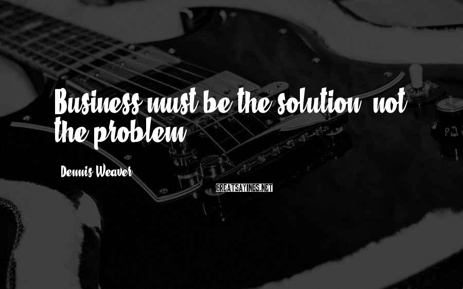 Dennis Weaver Sayings: Business must be the solution, not the problem.