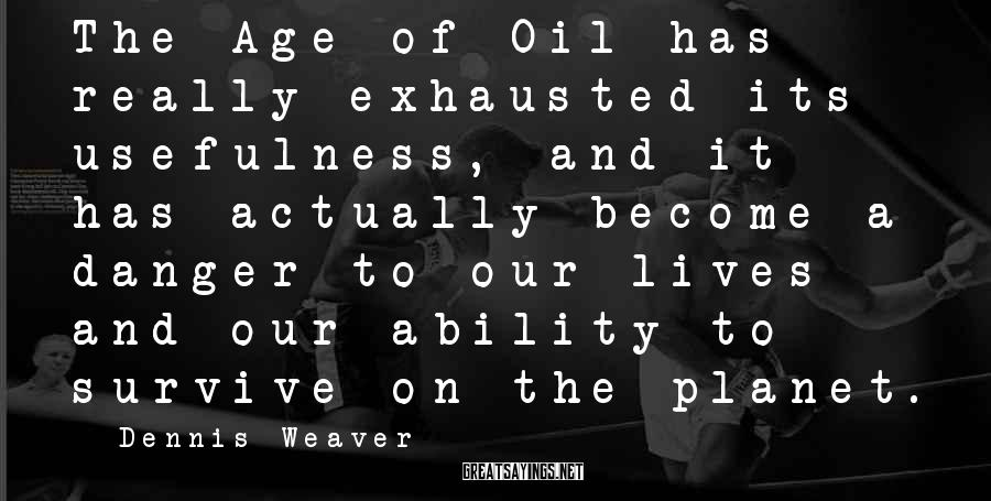 Dennis Weaver Sayings: The Age of Oil has really exhausted its usefulness, and it has actually become a
