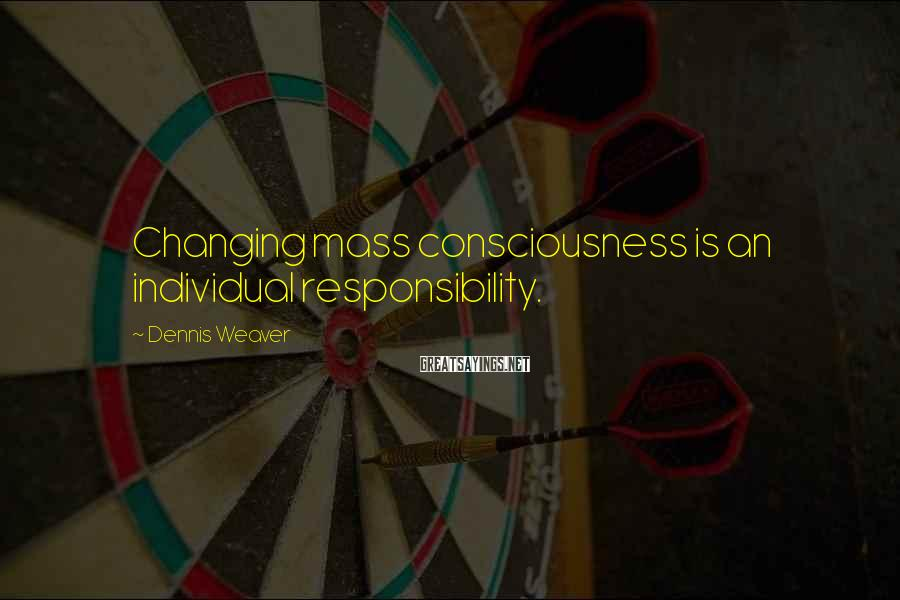 Dennis Weaver Sayings: Changing mass consciousness is an individual responsibility.