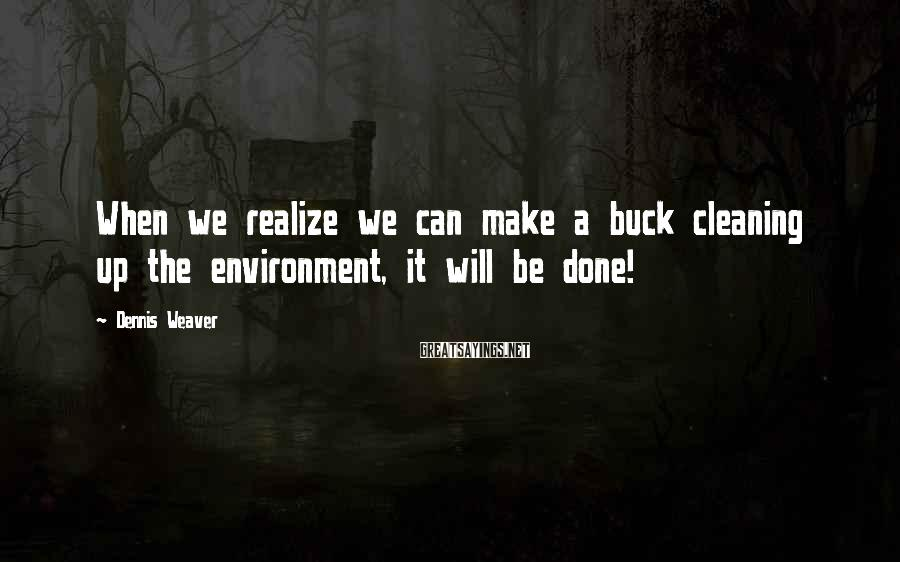 Dennis Weaver Sayings: When we realize we can make a buck cleaning up the environment, it will be