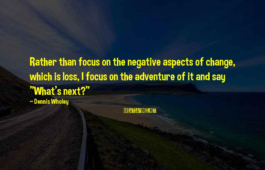 Dennis Wholey Sayings By Dennis Wholey: Rather than focus on the negative aspects of change, which is loss, I focus on