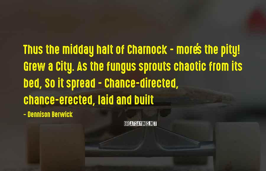 Dennison Berwick Sayings: Thus the midday halt of Charnock - more's the pity! Grew a City. As the