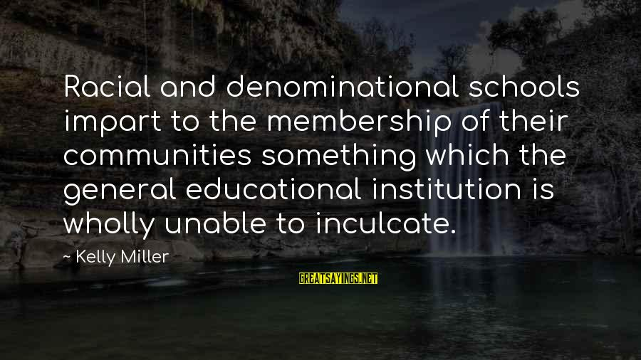 Denominational Sayings By Kelly Miller: Racial and denominational schools impart to the membership of their communities something which the general