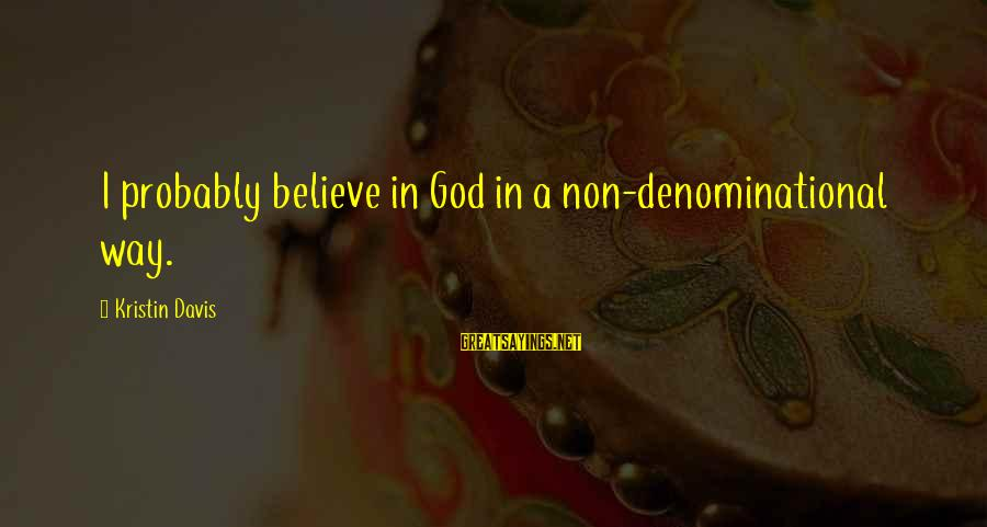 Denominational Sayings By Kristin Davis: I probably believe in God in a non-denominational way.