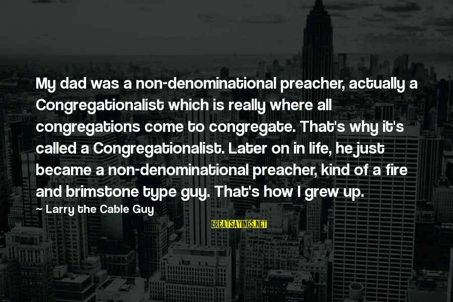 Denominational Sayings By Larry The Cable Guy: My dad was a non-denominational preacher, actually a Congregationalist which is really where all congregations