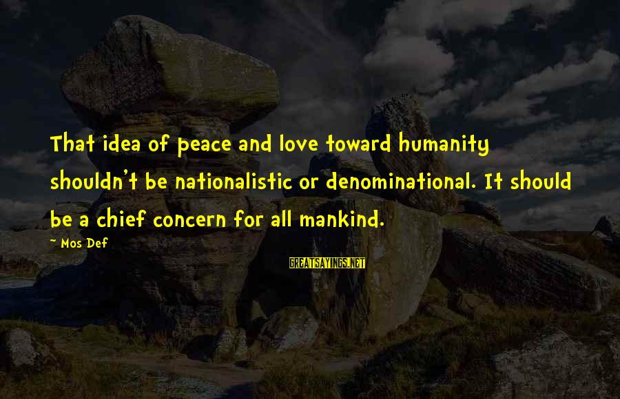 Denominational Sayings By Mos Def: That idea of peace and love toward humanity shouldn't be nationalistic or denominational. It should