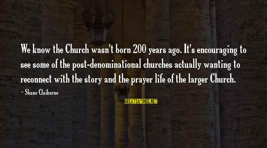Denominational Sayings By Shane Claiborne: We know the Church wasn't born 200 years ago. It's encouraging to see some of