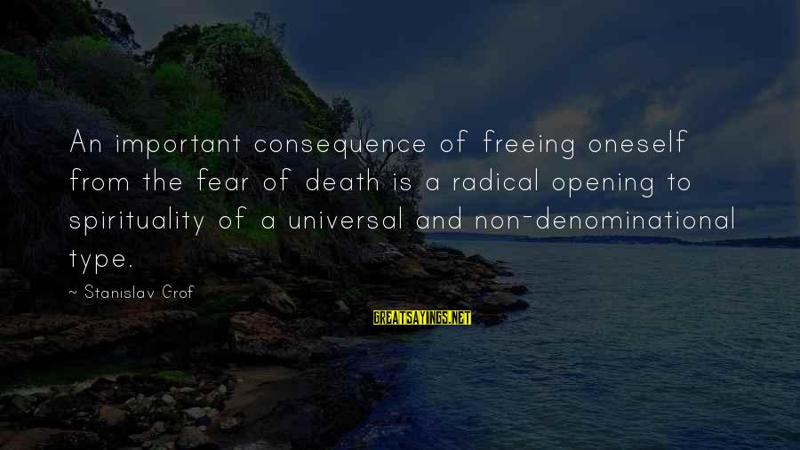 Denominational Sayings By Stanislav Grof: An important consequence of freeing oneself from the fear of death is a radical opening