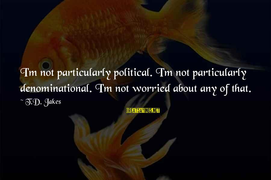 Denominational Sayings By T.D. Jakes: I'm not particularly political. I'm not particularly denominational. I'm not worried about any of that.