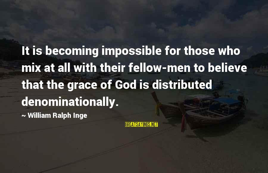 Denominationally Sayings By William Ralph Inge: It is becoming impossible for those who mix at all with their fellow-men to believe