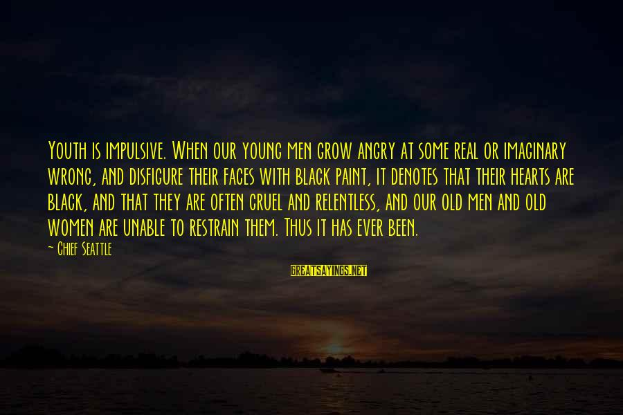 Denotes Sayings By Chief Seattle: Youth is impulsive. When our young men grow angry at some real or imaginary wrong,