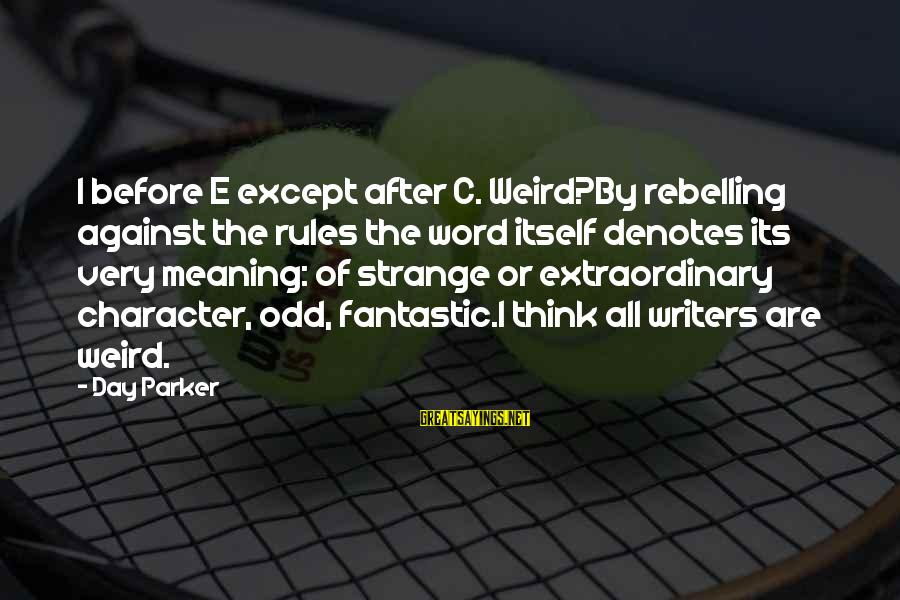 Denotes Sayings By Day Parker: I before E except after C. Weird?By rebelling against the rules the word itself denotes