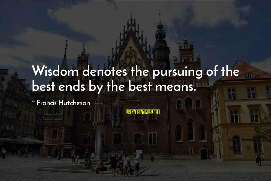 Denotes Sayings By Francis Hutcheson: Wisdom denotes the pursuing of the best ends by the best means.