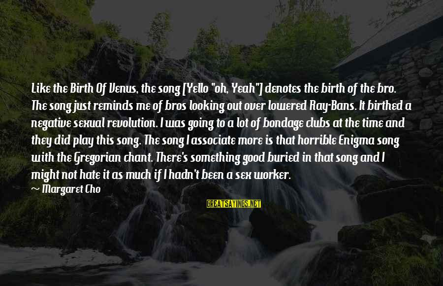 "Denotes Sayings By Margaret Cho: Like the Birth Of Venus, the song [Yello ""oh, Yeah""] denotes the birth of the"