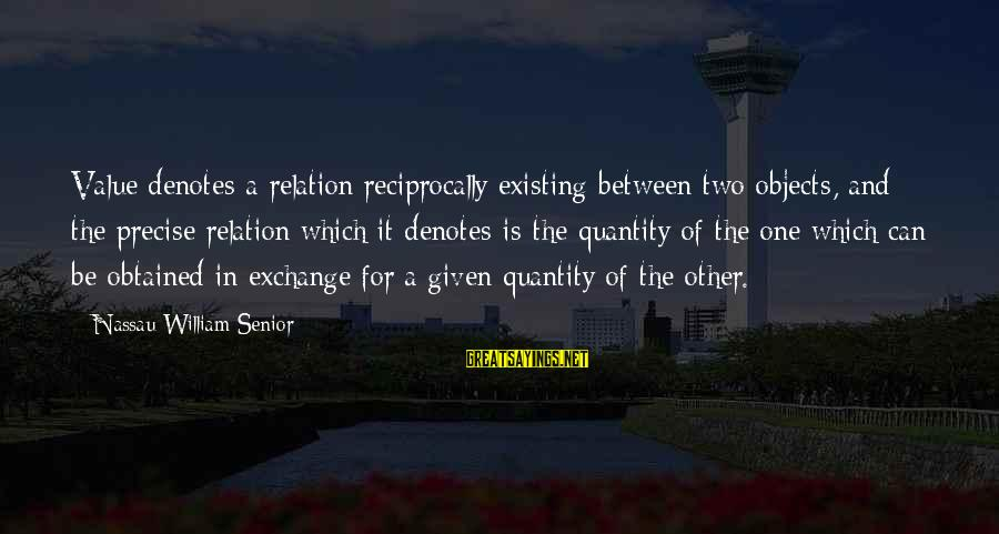 Denotes Sayings By Nassau William Senior: Value denotes a relation reciprocally existing between two objects, and the precise relation which it