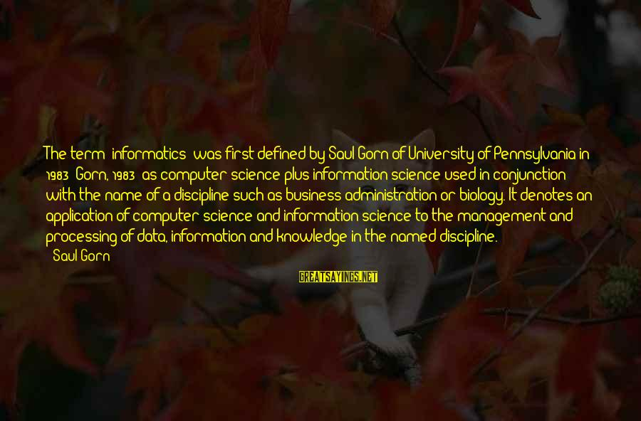 "Denotes Sayings By Saul Gorn: The term ""informatics"" was first defined by Saul Gorn of University of Pennsylvania in 1983"