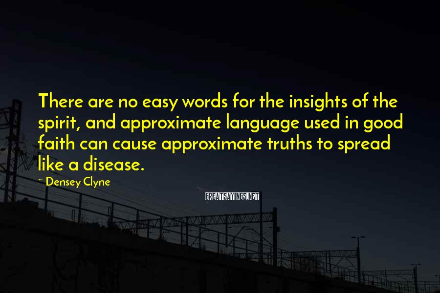 Densey Clyne Sayings: There are no easy words for the insights of the spirit, and approximate language used