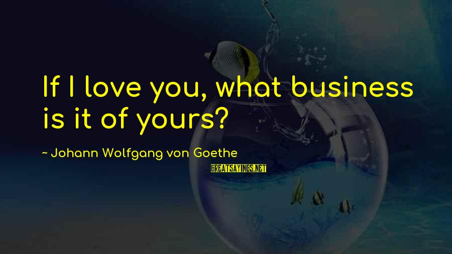 Dental Assistants Sayings By Johann Wolfgang Von Goethe: If I love you, what business is it of yours?