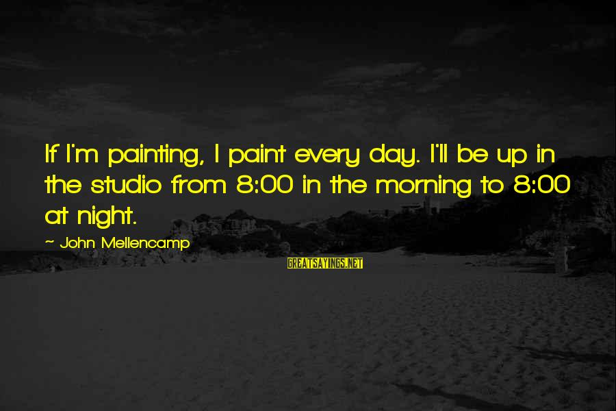 Dental Assistants Sayings By John Mellencamp: If I'm painting, I paint every day. I'll be up in the studio from 8:00