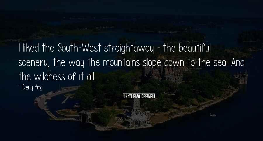 Deny King Sayings: I liked the South-West straightaway - the beautiful scenery, the way the mountains slope down