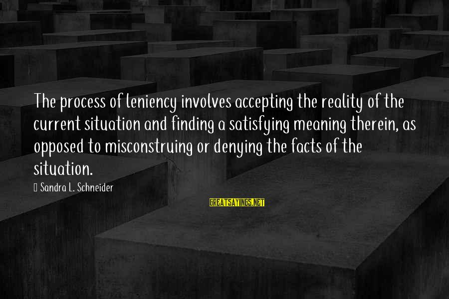 Denying Facts Sayings By Sandra L. Schneider: The process of leniency involves accepting the reality of the current situation and finding a